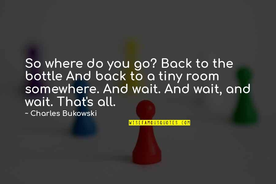 Drinking Bukowski Quotes By Charles Bukowski: So where do you go? Back to the