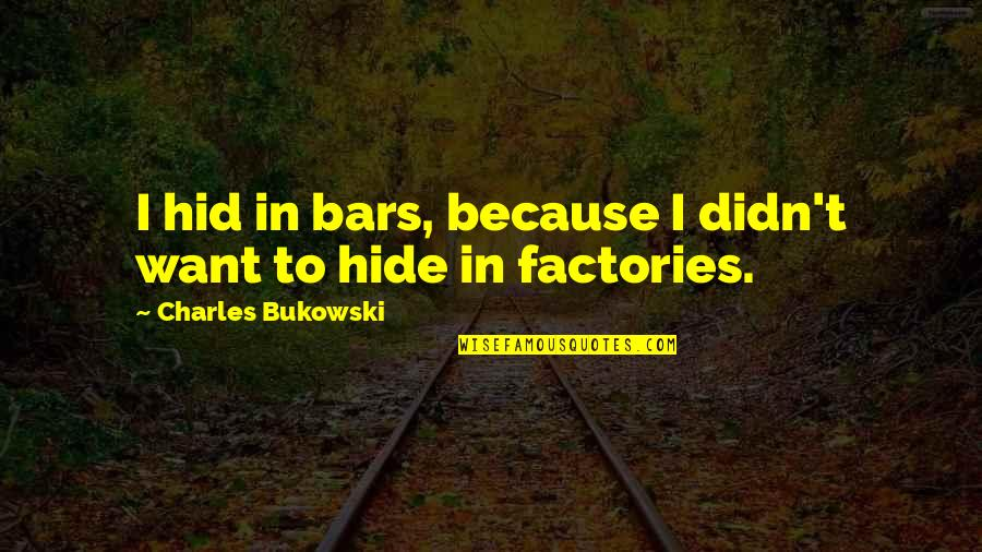 Drinking Bukowski Quotes By Charles Bukowski: I hid in bars, because I didn't want