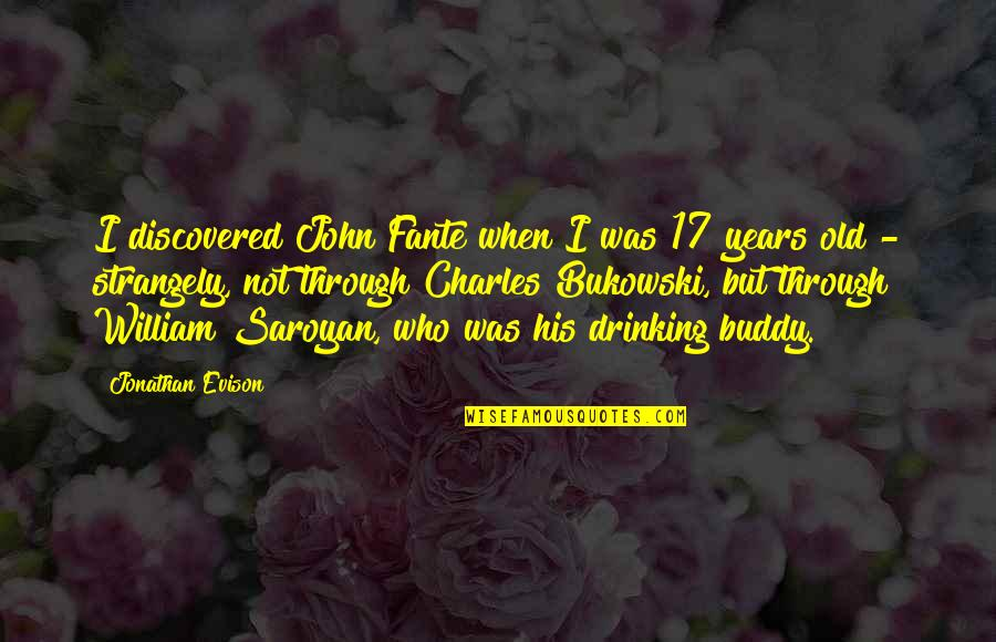 Drinking Bukowski Quotes By Jonathan Evison: I discovered John Fante when I was 17