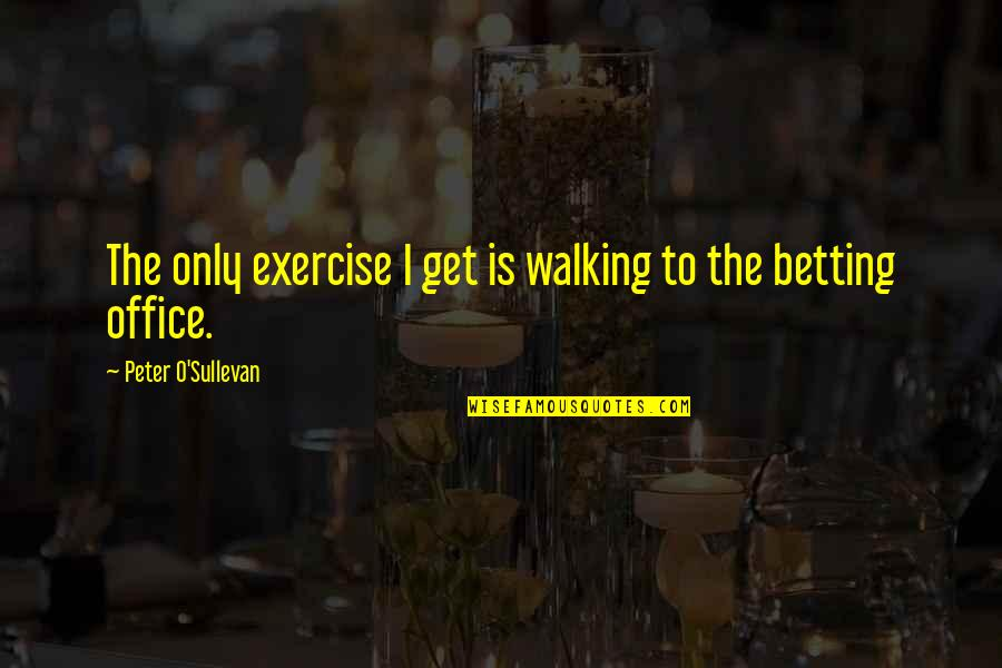 Drinking Coke Quotes By Peter O'Sullevan: The only exercise I get is walking to
