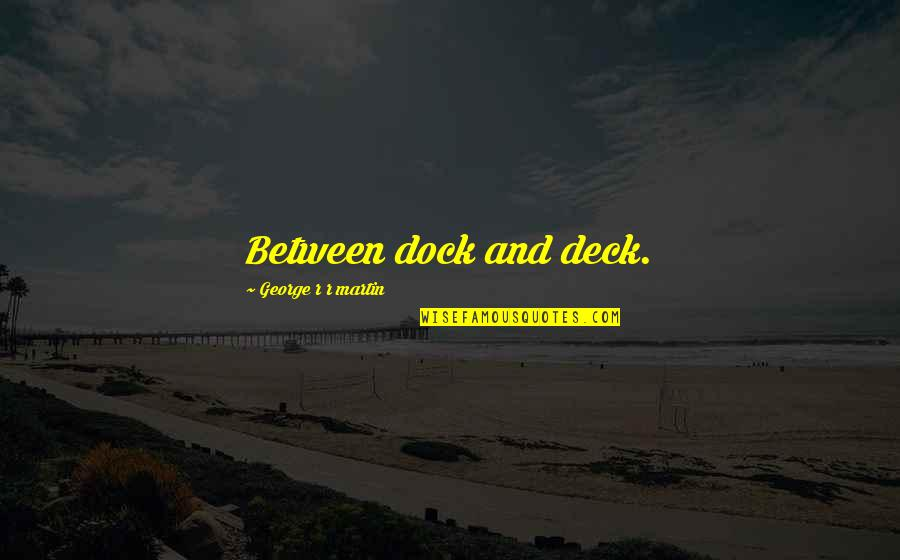 Drinking To Numb The Pain Quotes By George R R Martin: Between dock and deck.