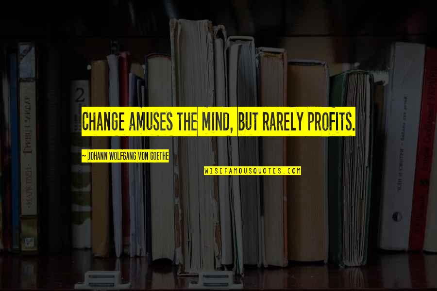 Drinking To Numb The Pain Quotes By Johann Wolfgang Von Goethe: Change amuses the mind, but rarely profits.