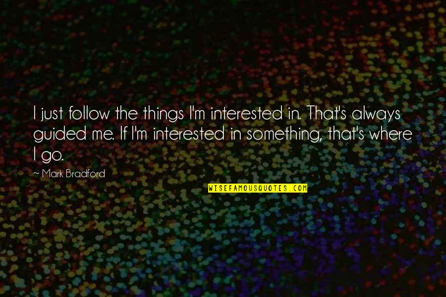 Drinking To Numb The Pain Quotes By Mark Bradford: I just follow the things I'm interested in.