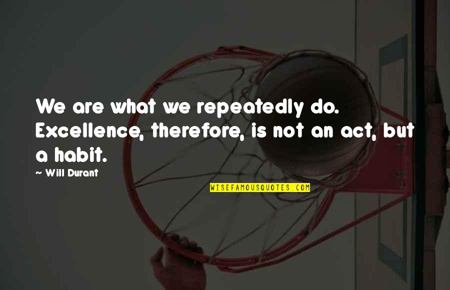 Drinking To Numb The Pain Quotes By Will Durant: We are what we repeatedly do. Excellence, therefore,