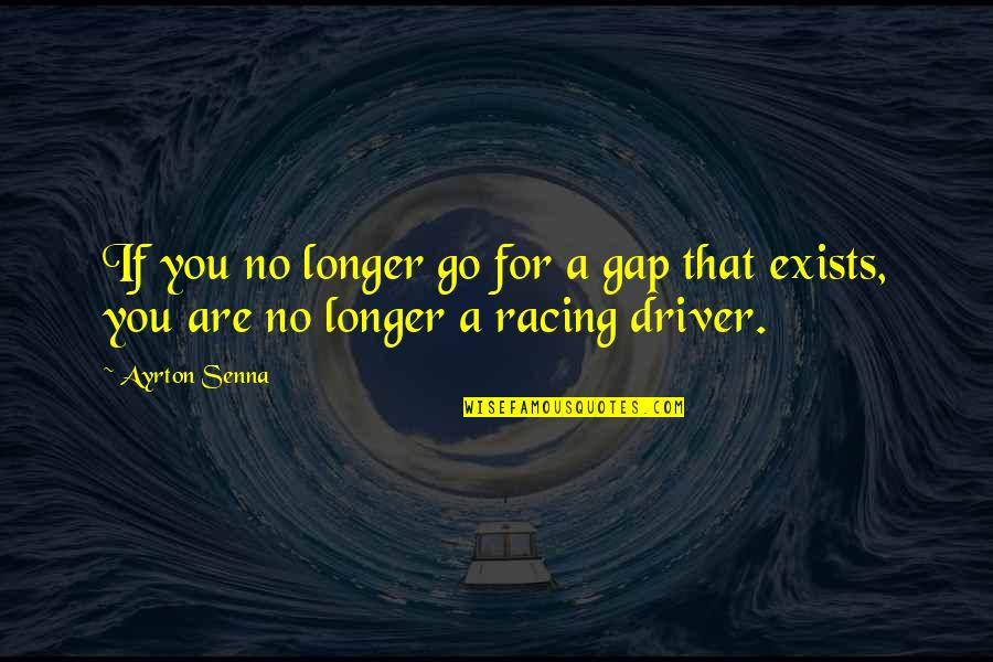 Drivers Quotes By Ayrton Senna: If you no longer go for a gap
