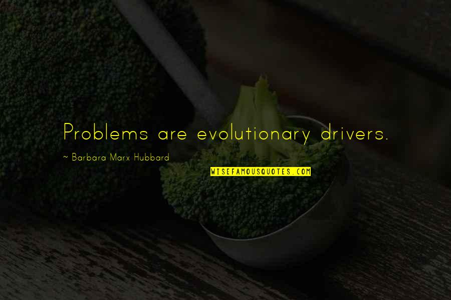 Drivers Quotes By Barbara Marx Hubbard: Problems are evolutionary drivers.