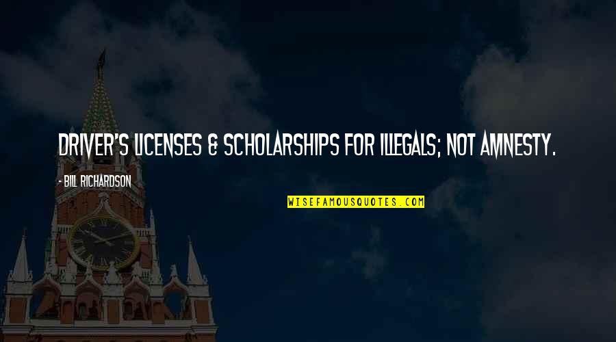 Drivers Quotes By Bill Richardson: Driver's licenses & scholarships for illegals; not amnesty.