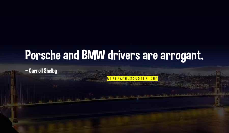 Drivers Quotes By Carroll Shelby: Porsche and BMW drivers are arrogant.