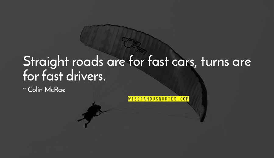 Drivers Quotes By Colin McRae: Straight roads are for fast cars, turns are
