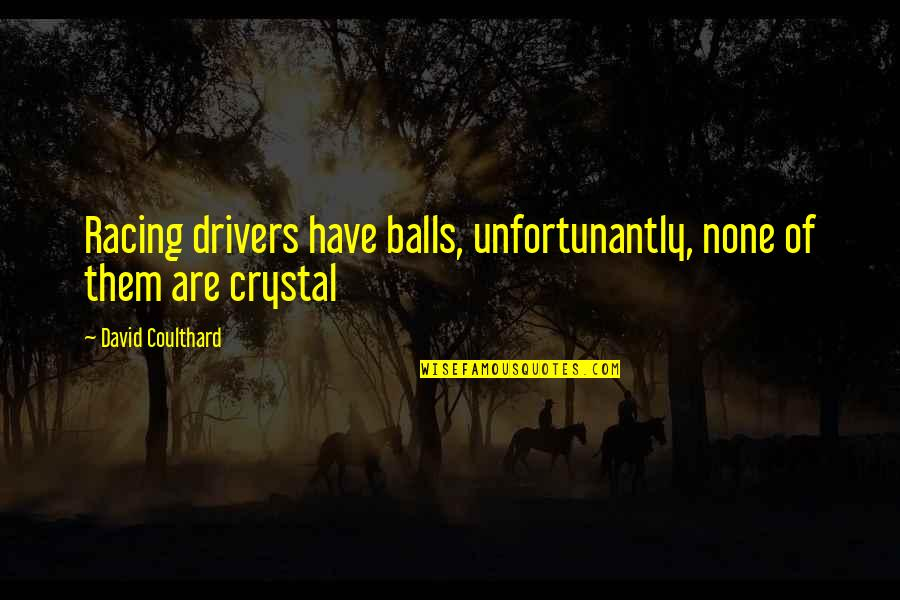 Drivers Quotes By David Coulthard: Racing drivers have balls, unfortunantly, none of them
