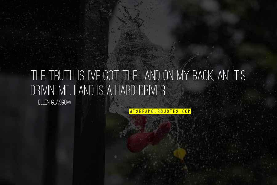 Drivers Quotes By Ellen Glasgow: The truth is I've got the land on