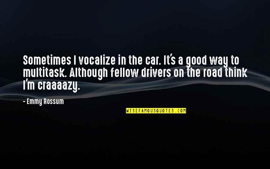 Drivers Quotes By Emmy Rossum: Sometimes I vocalize in the car. It's a