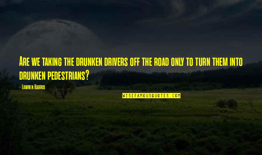 Drivers Quotes By Lawren Harris: Are we taking the drunken drivers off the