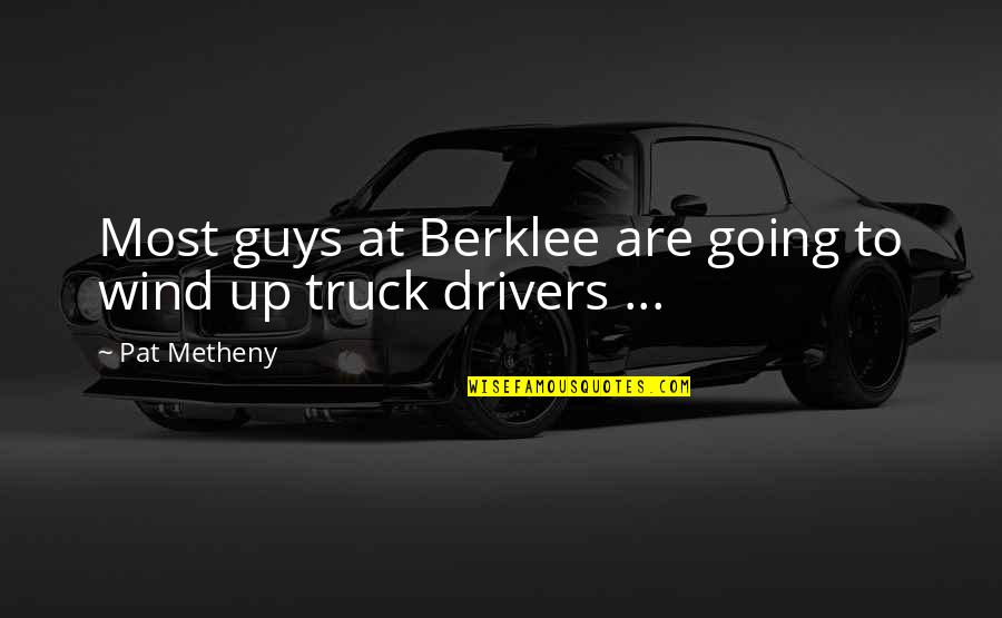 Drivers Quotes By Pat Metheny: Most guys at Berklee are going to wind