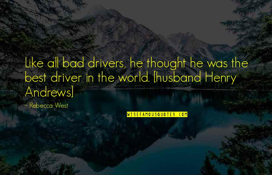 Drivers Quotes By Rebecca West: Like all bad drivers, he thought he was