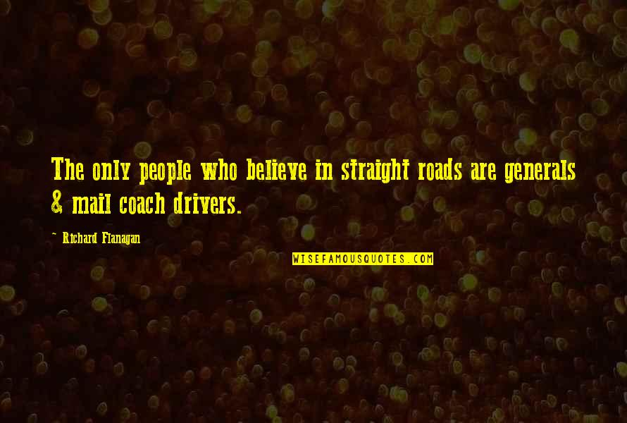 Drivers Quotes By Richard Flanagan: The only people who believe in straight roads