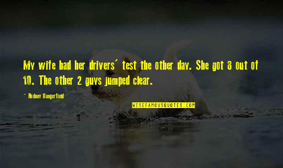 Drivers Quotes By Rodney Dangerfield: My wife had her drivers' test the other