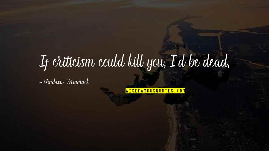 Driveways Quotes By Andrew Wommack: If criticism could kill you, I'd be dead.