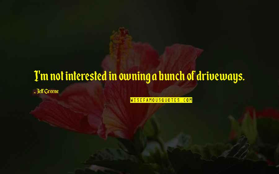 Driveways Quotes By Jeff Greene: I'm not interested in owning a bunch of