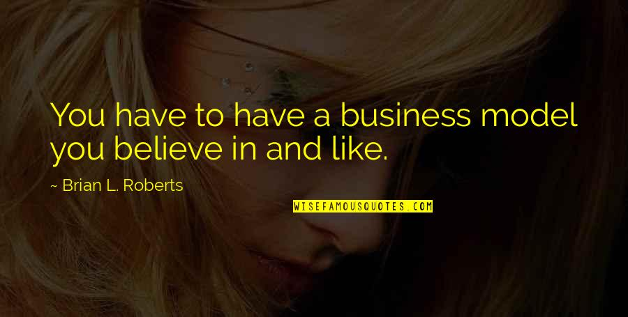 Driving To Clear Your Head Quotes By Brian L. Roberts: You have to have a business model you
