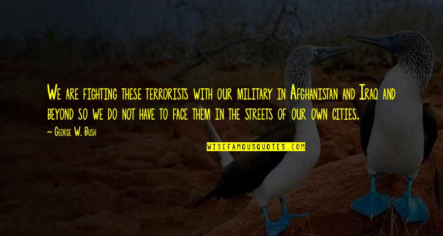 Driving To Clear Your Head Quotes By George W. Bush: We are fighting these terrorists with our military