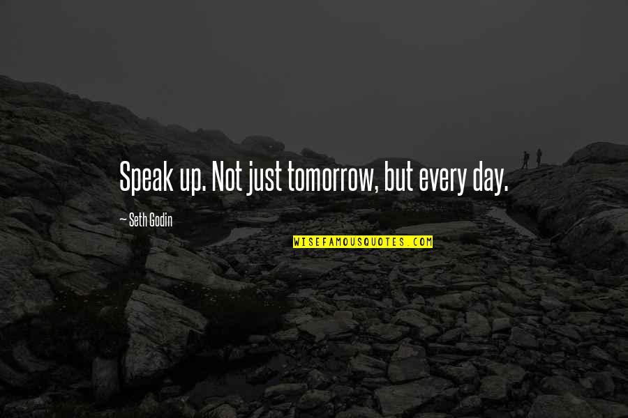 Driving To Clear Your Head Quotes By Seth Godin: Speak up. Not just tomorrow, but every day.