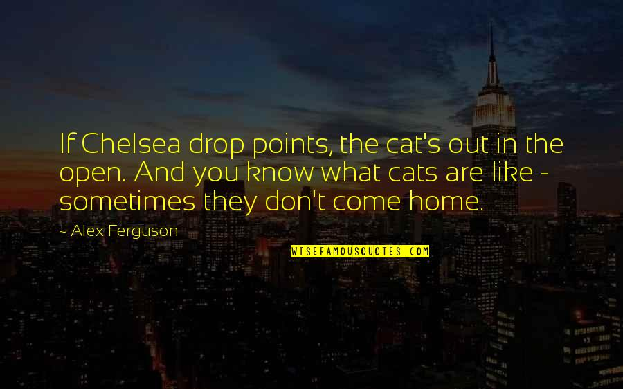 Drop Out Quotes By Alex Ferguson: If Chelsea drop points, the cat's out in