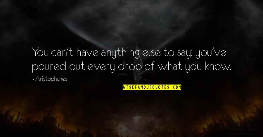 Drop Out Quotes By Aristophanes: You can't have anything else to say: you've