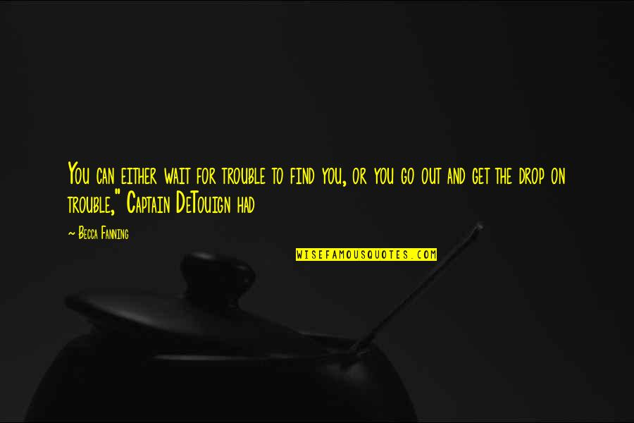 Drop Out Quotes By Becca Fanning: You can either wait for trouble to find