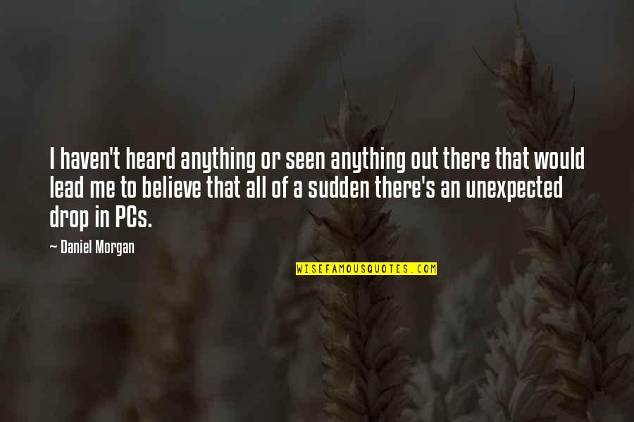 Drop Out Quotes By Daniel Morgan: I haven't heard anything or seen anything out
