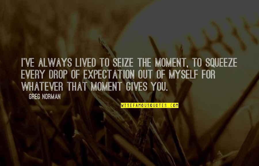 Drop Out Quotes By Greg Norman: I've always lived to seize the moment, to