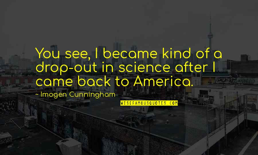 Drop Out Quotes By Imogen Cunningham: You see, I became kind of a drop-out