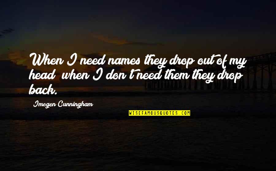 Drop Out Quotes By Imogen Cunningham: When I need names they drop out of