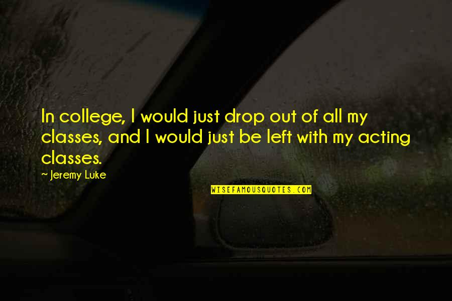 Drop Out Quotes By Jeremy Luke: In college, I would just drop out of
