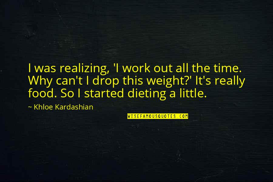Drop Out Quotes By Khloe Kardashian: I was realizing, 'I work out all the