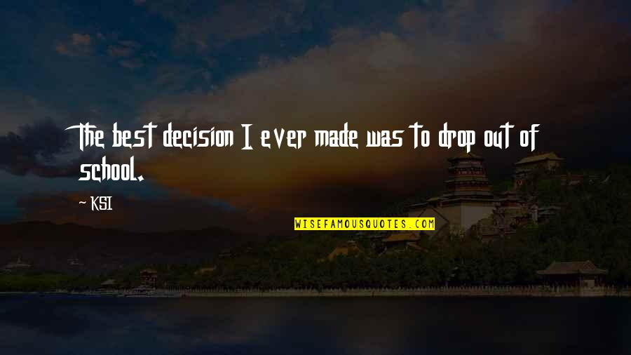 Drop Out Quotes By KSI: The best decision I ever made was to