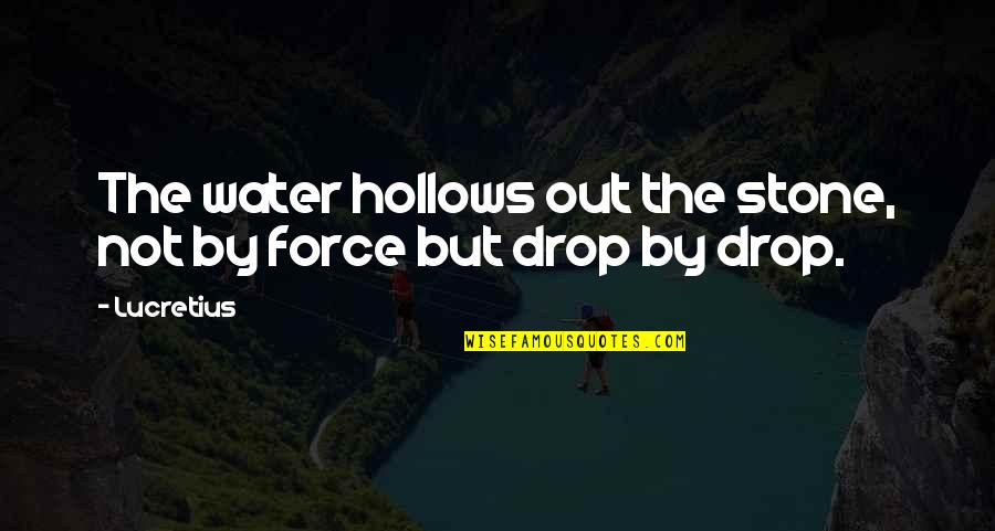 Drop Out Quotes By Lucretius: The water hollows out the stone, not by