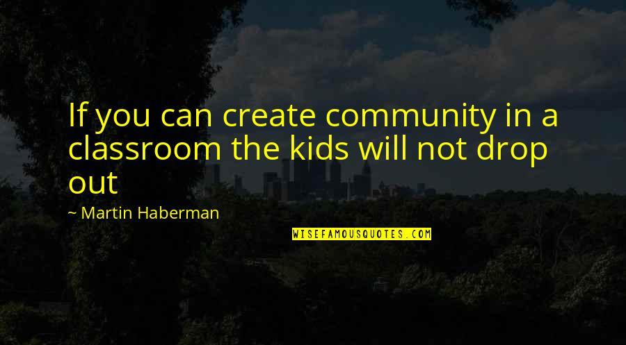 Drop Out Quotes By Martin Haberman: If you can create community in a classroom