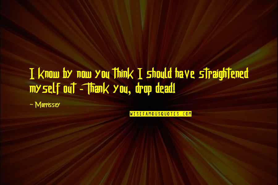 Drop Out Quotes By Morrissey: I know by now you think I should