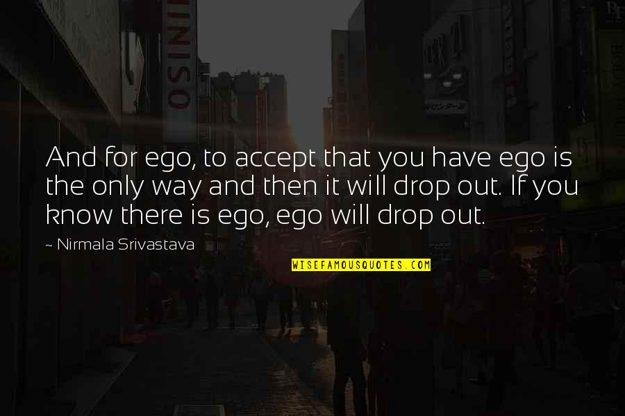 Drop Out Quotes By Nirmala Srivastava: And for ego, to accept that you have