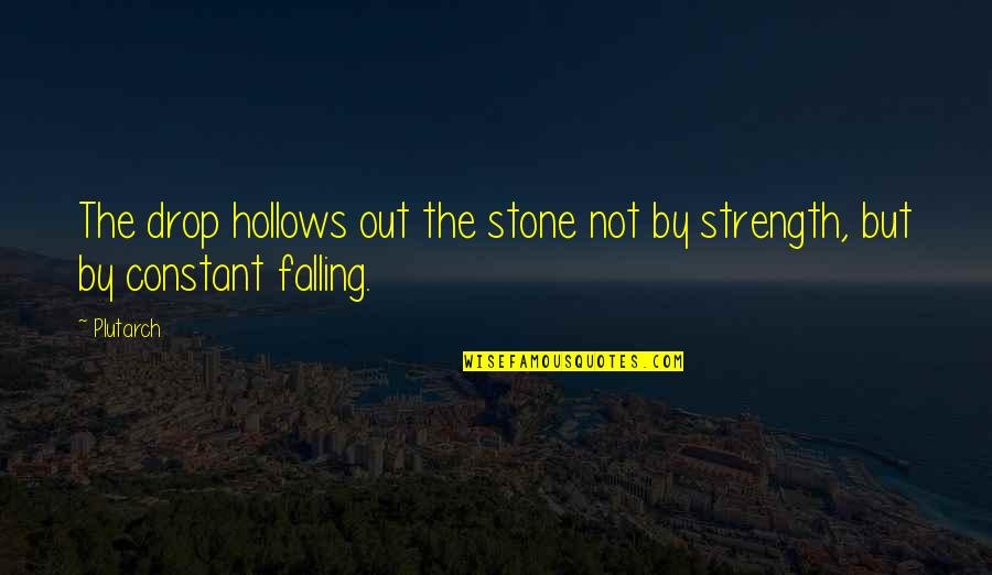Drop Out Quotes By Plutarch: The drop hollows out the stone not by