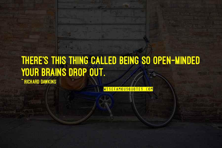 Drop Out Quotes By Richard Dawkins: There's this thing called being so open-minded your