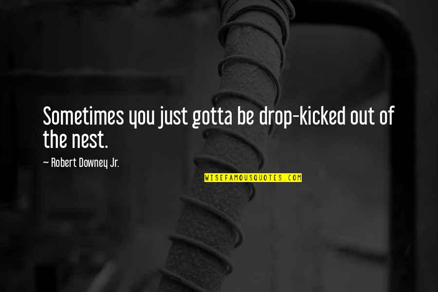 Drop Out Quotes By Robert Downey Jr.: Sometimes you just gotta be drop-kicked out of