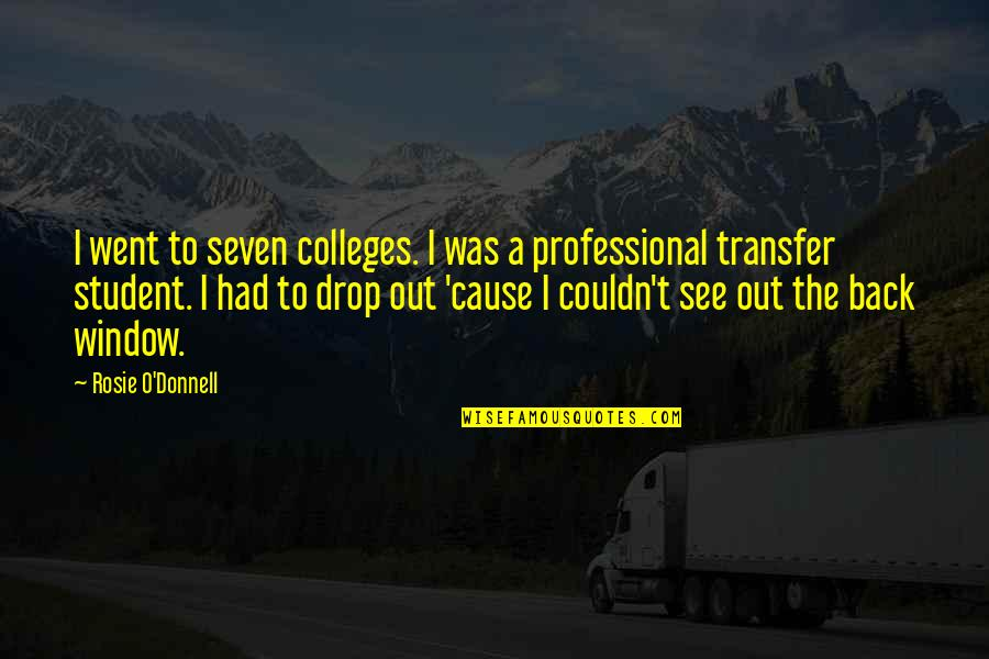 Drop Out Quotes By Rosie O'Donnell: I went to seven colleges. I was a