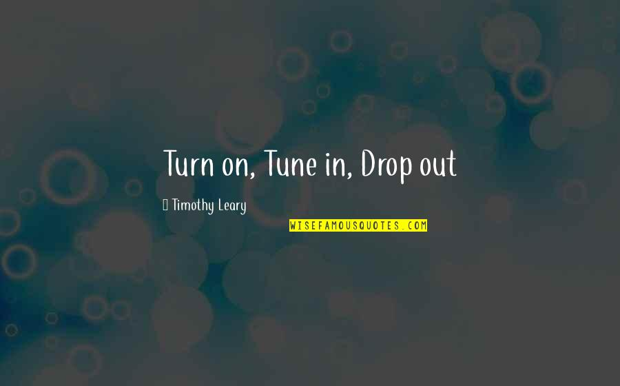 Drop Out Quotes By Timothy Leary: Turn on, Tune in, Drop out