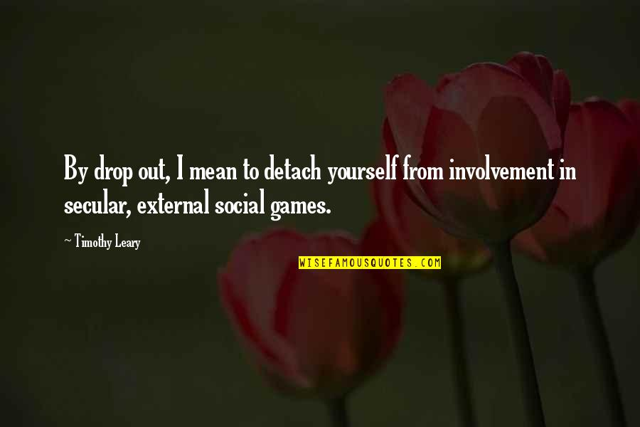 Drop Out Quotes By Timothy Leary: By drop out, I mean to detach yourself