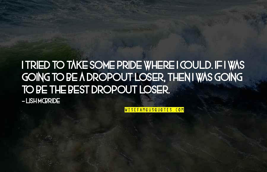 Dropout Quotes By Lish McBride: I tried to take some pride where I