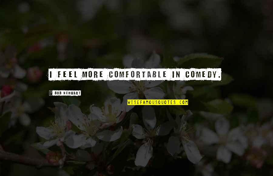 Drossiness Quotes By Bob Newhart: I feel more comfortable in comedy.