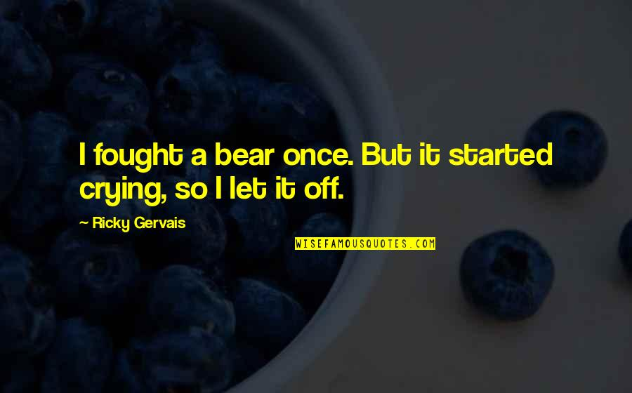 Drossiness Quotes By Ricky Gervais: I fought a bear once. But it started
