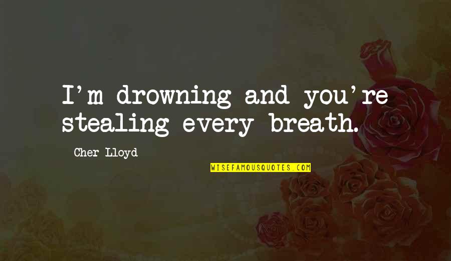 Drowning In Music Quotes By Cher Lloyd: I'm drowning and you're stealing every breath.